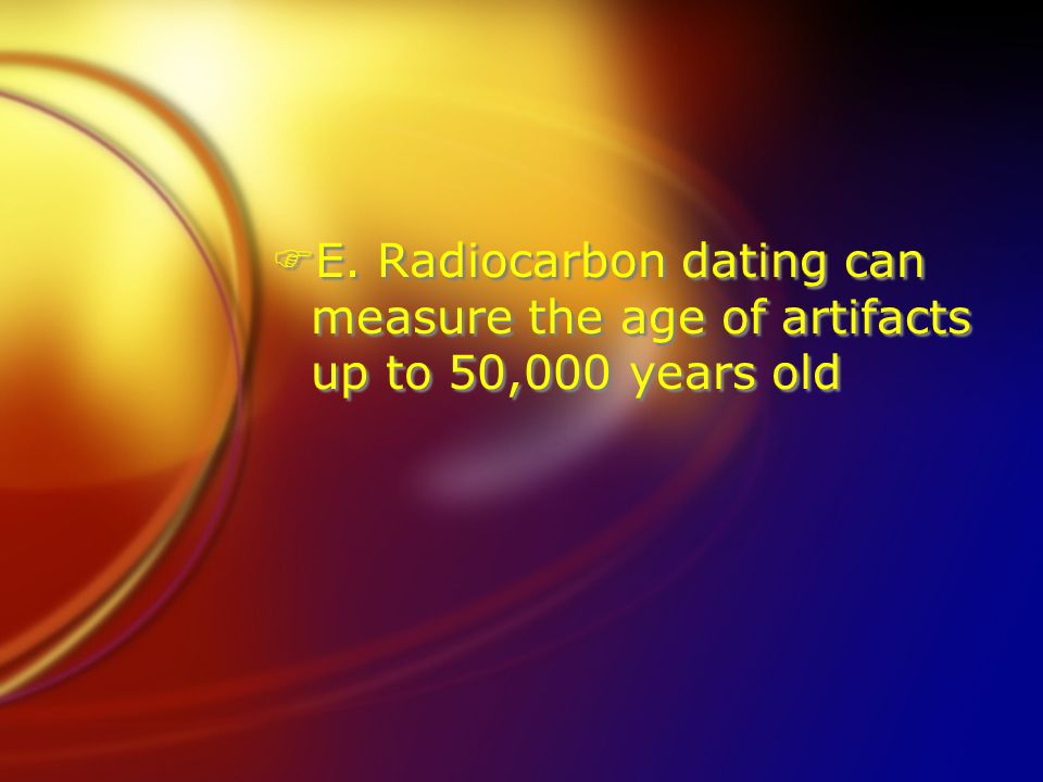 E. Radiocarbon dating can measure the age of artifacts up to 50,000 years old