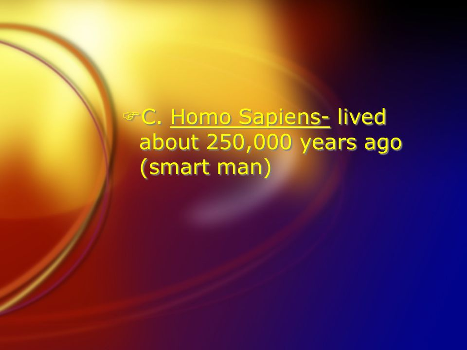 C. Homo Sapiens- lived about 250,000 years ago (smart man)