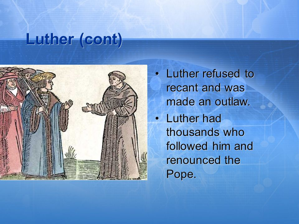 Luther (cont) Luther refused to recant and was made an outlaw.