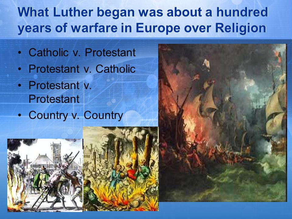 What Luther began was about a hundred years of warfare in Europe over Religion