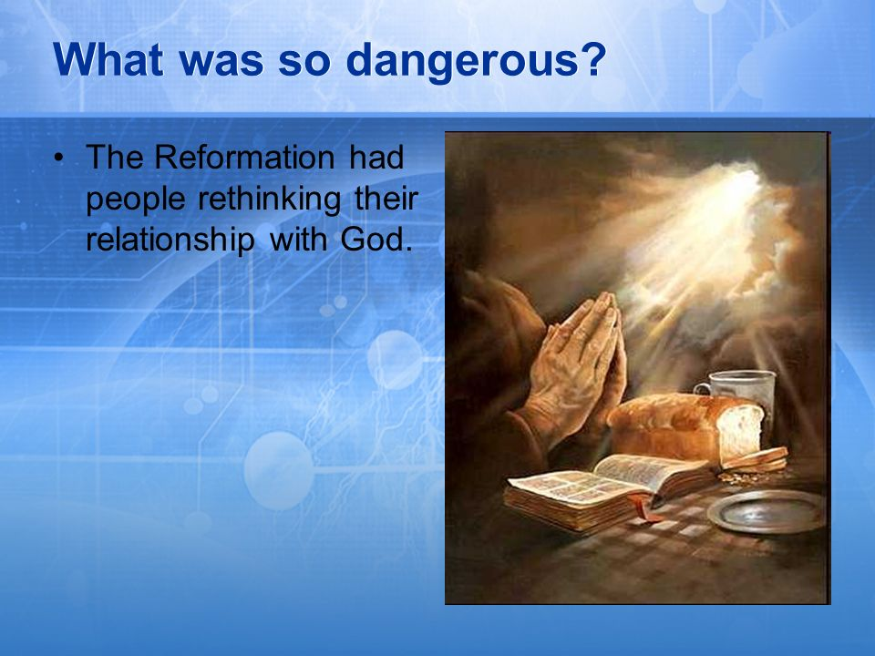 What was so dangerous The Reformation had people rethinking their relationship with God.