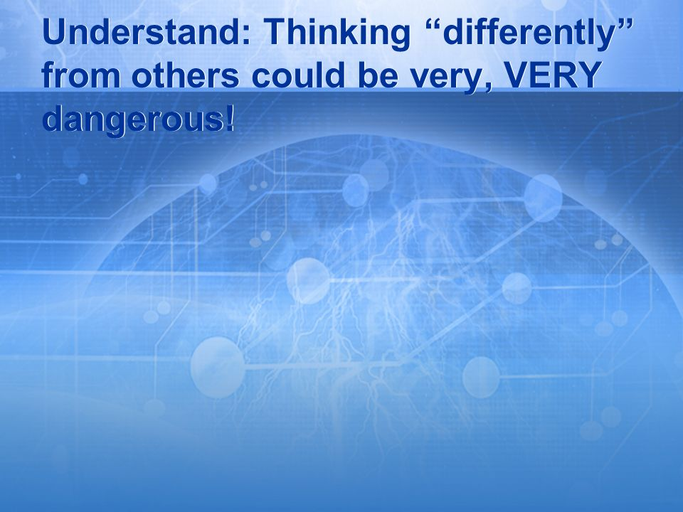 Understand: Thinking differently from others could be very, VERY dangerous!
