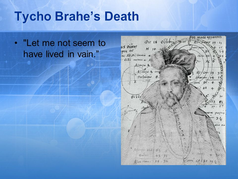 Tycho Brahe's Death Let me not seem to have lived in vain.