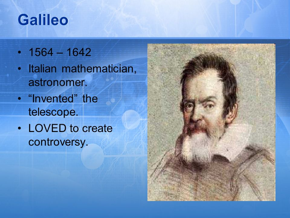 Galileo 1564 – 1642 Italian mathematician, astronomer.