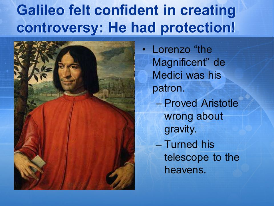 Galileo felt confident in creating controversy: He had protection!
