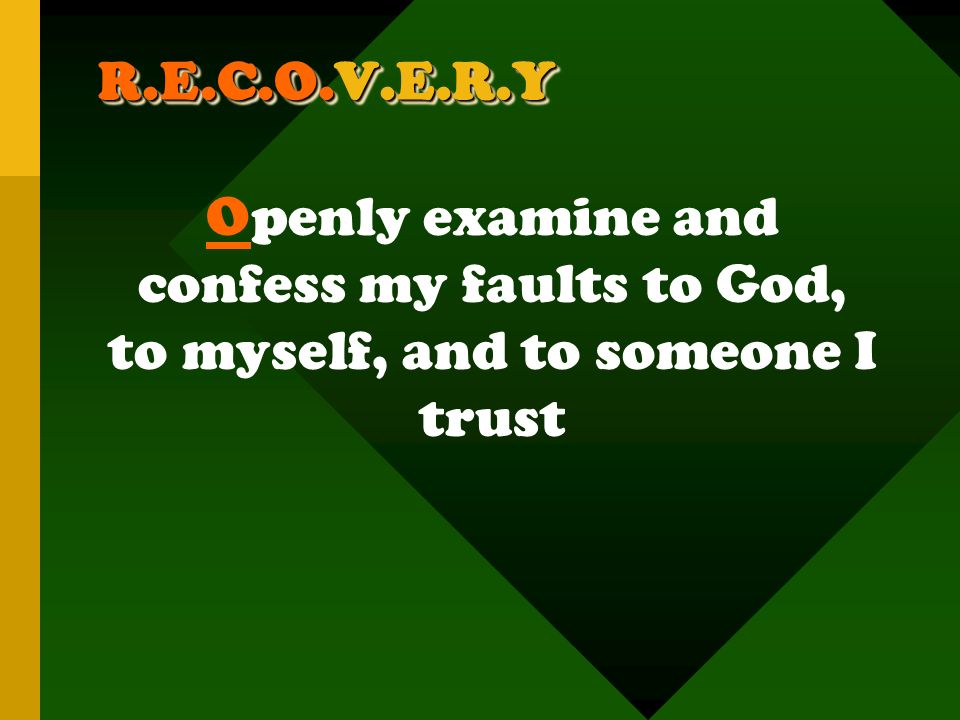 R.E.C.O.V.E.R.Y Openly examine and confess my faults to God, to myself, and to someone I trust