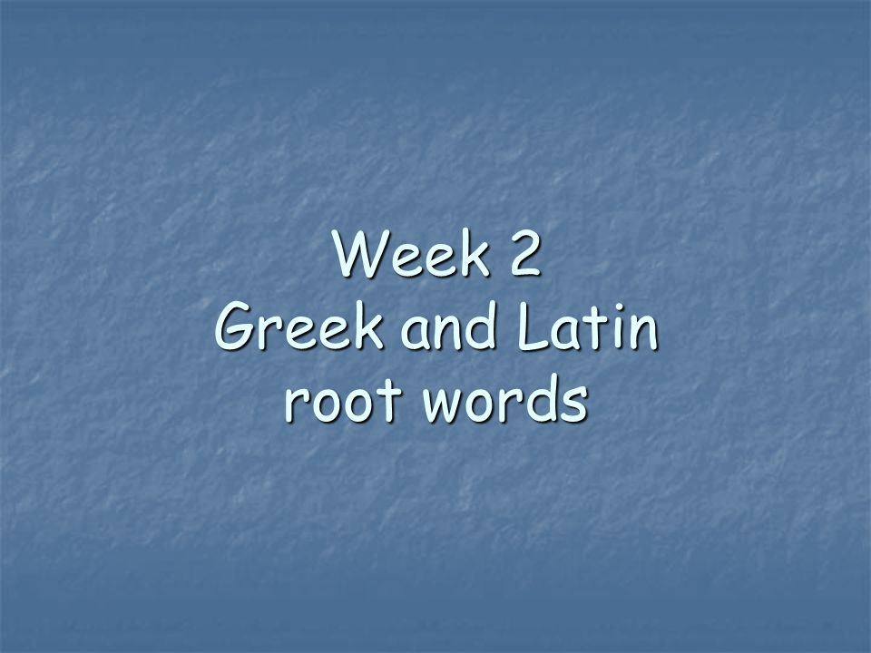 Week 2 Greek and Latin root words