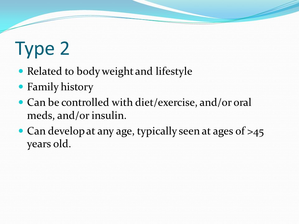 Type 2 Related to body weight and lifestyle Family history