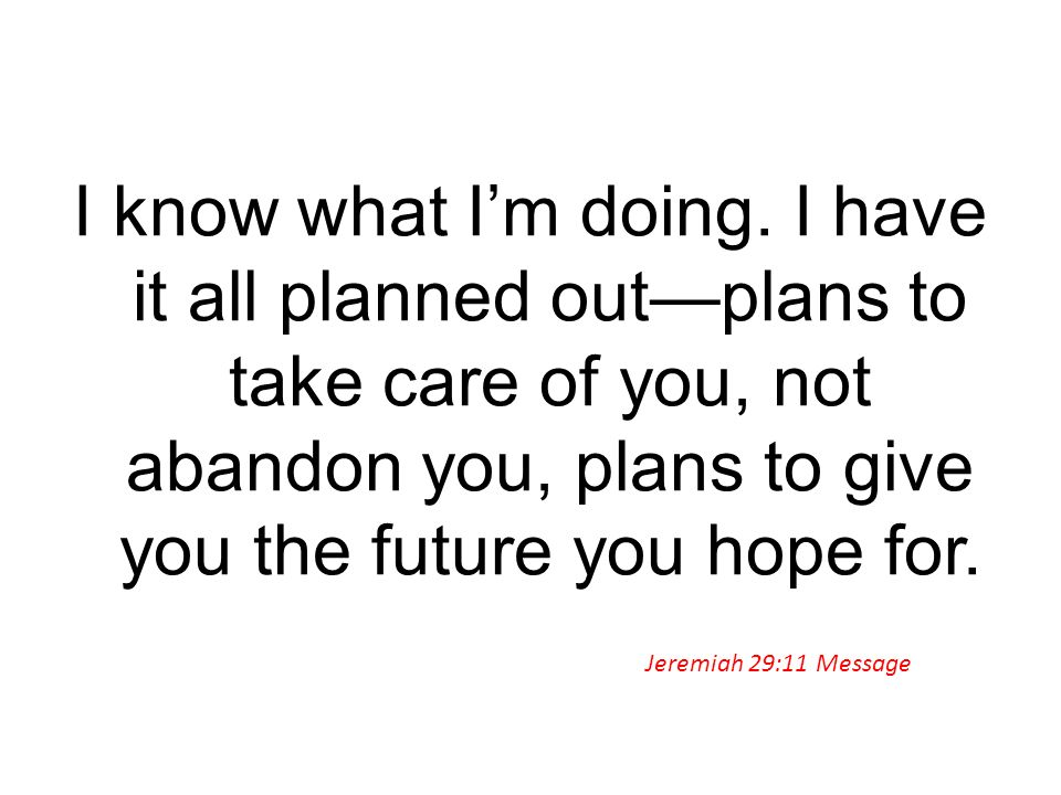 I know what I'm doing. I have it all planned out—plans to take care of you, not abandon you, plans to give you the future you hope for.