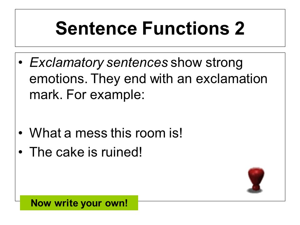Sentence Functions 2 Exclamatory sentences show strong emotions. They end with an exclamation mark. For example: