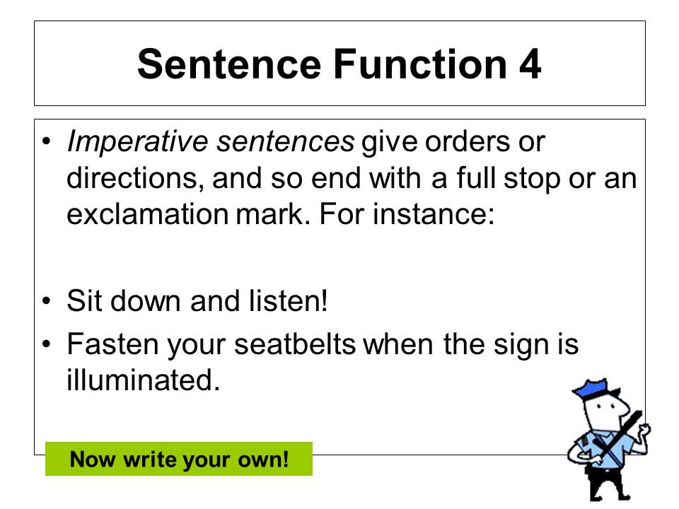 Sentence Function 4 Imperative sentences give orders or directions, and so end with a full stop or an exclamation mark. For instance: