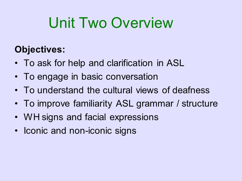 Unit Two Overview Objectives: To ask for help and clarification in ASL