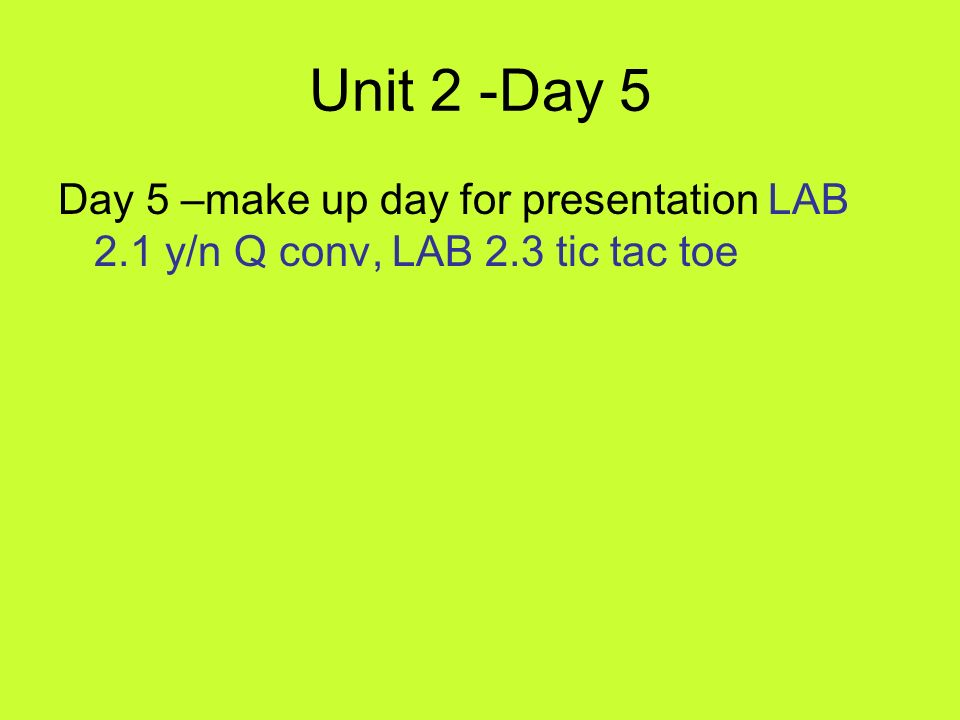 Unit 2 -Day 5 Day 5 –make up day for presentation LAB 2.1 y/n Q conv, LAB 2.3 tic tac toe