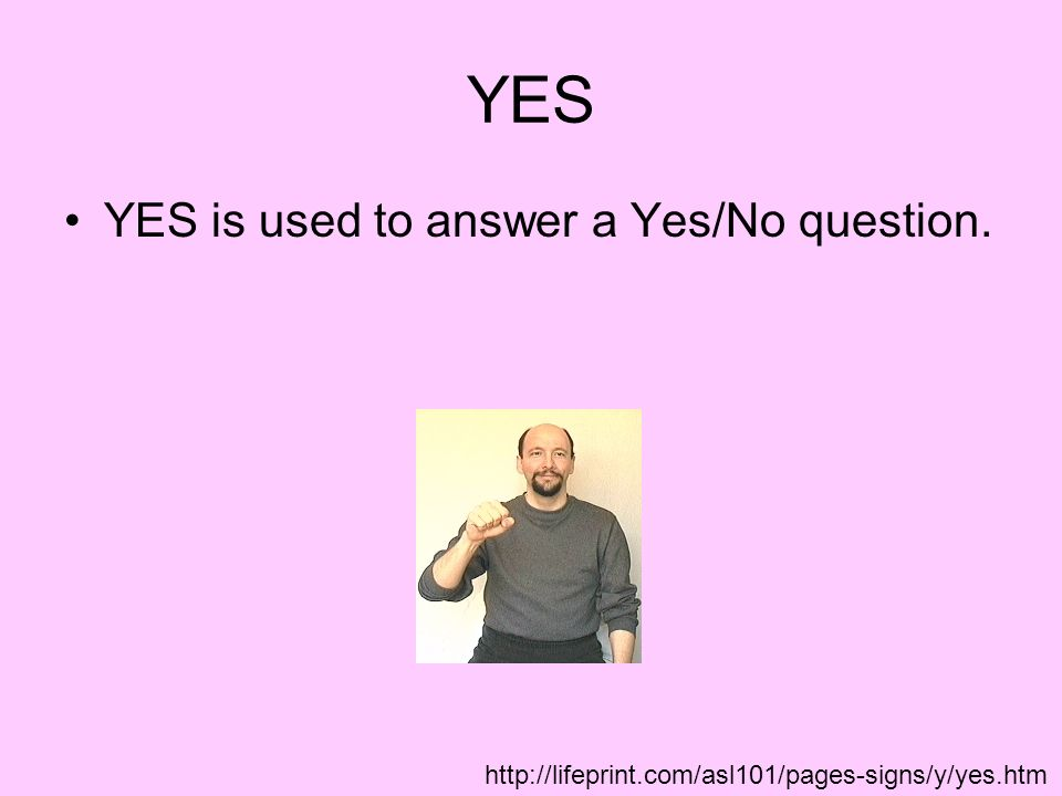 YES YES is used to answer a Yes/No question.