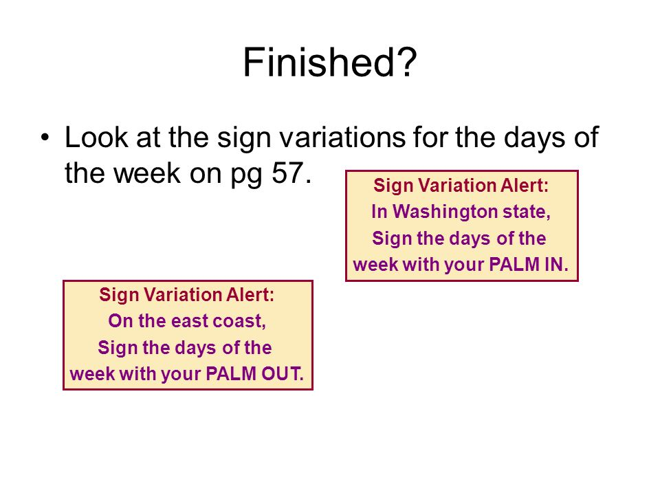 Finished Look at the sign variations for the days of the week on pg 57. Sign Variation Alert: In Washington state,