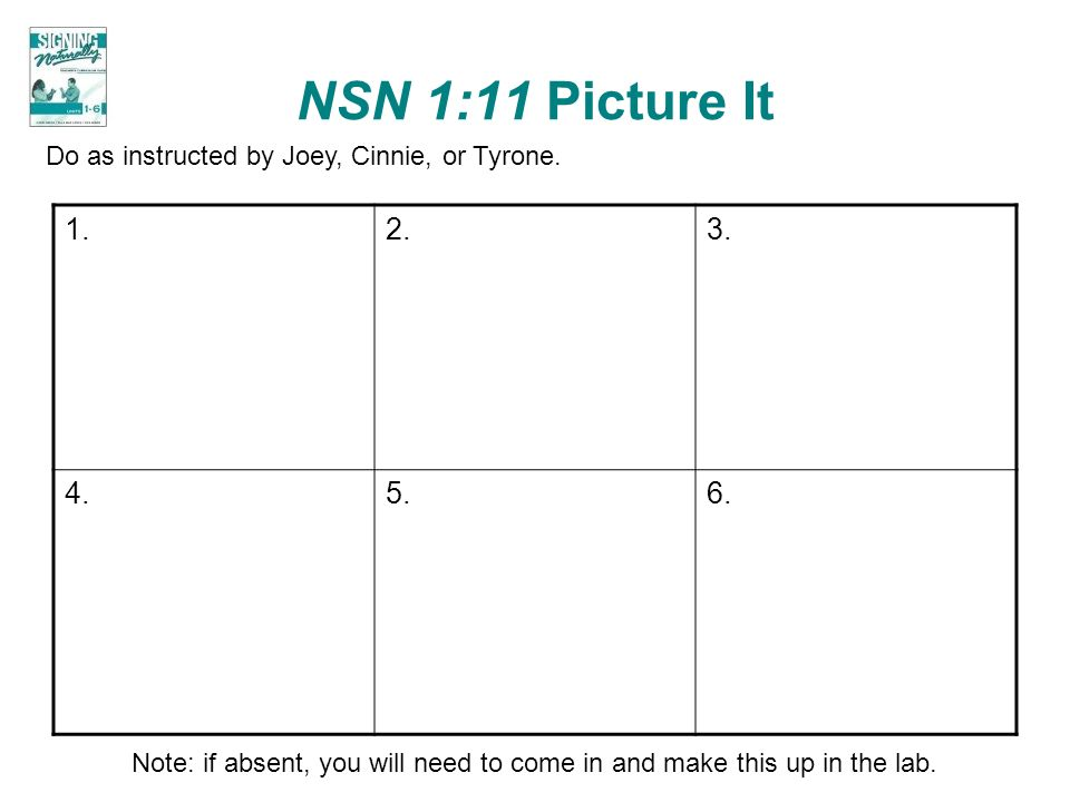 NSN 1:11 Picture It Do as instructed by Joey, Cinnie, or Tyrone. 1. 2. 3. 4. 5. 6.