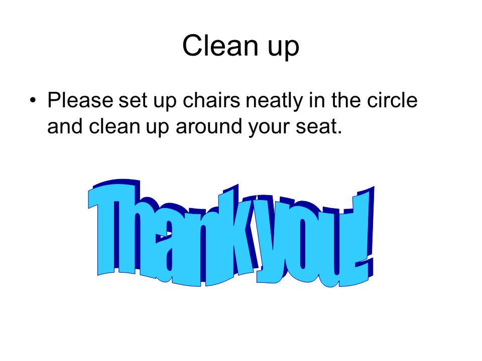 Clean up Please set up chairs neatly in the circle and clean up around your seat. Thank you!