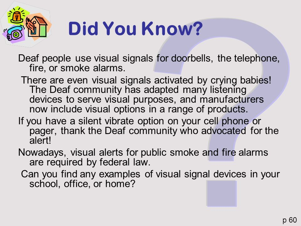 Did You Know Deaf people use visual signals for doorbells, the telephone, fire, or smoke alarms.