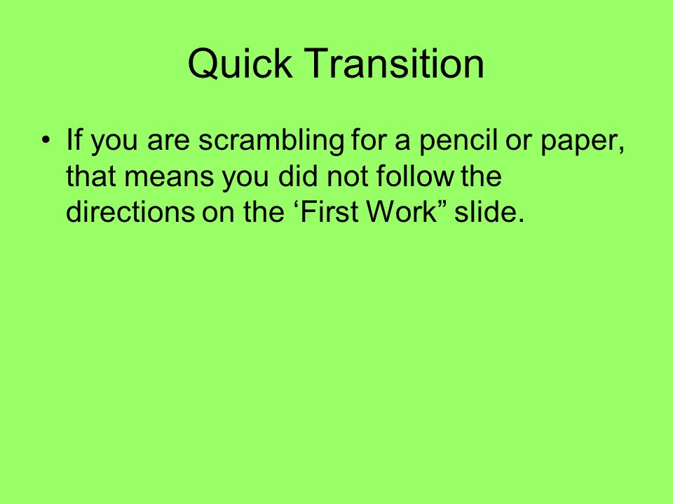 Quick Transition If you are scrambling for a pencil or paper, that means you did not follow the directions on the 'First Work slide.