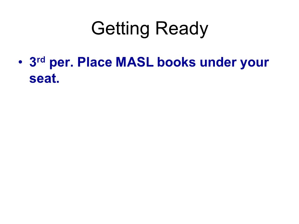 Getting Ready 3rd per. Place MASL books under your seat.