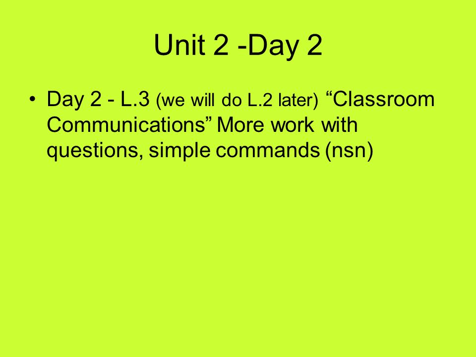 Unit 2 -Day 2 Day 2 - L.3 (we will do L.2 later) Classroom Communications More work with questions, simple commands (nsn)