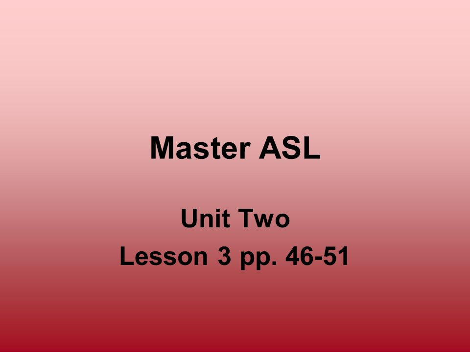 Master ASL Unit Two Lesson 3 pp. 46-51