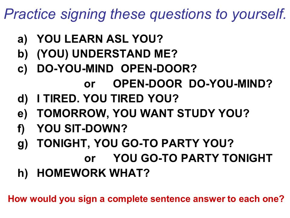 Practice signing these questions to yourself.