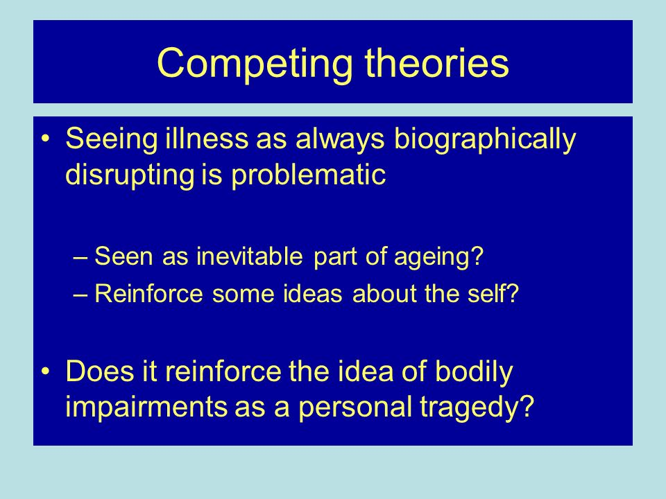 Competing theories Seeing illness as always biographically disrupting is problematic. Seen as inevitable part of ageing