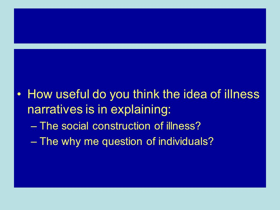 How useful do you think the idea of illness narratives is in explaining:
