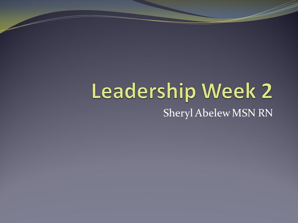 Leadership Week 2 Sheryl Abelew MSN RN