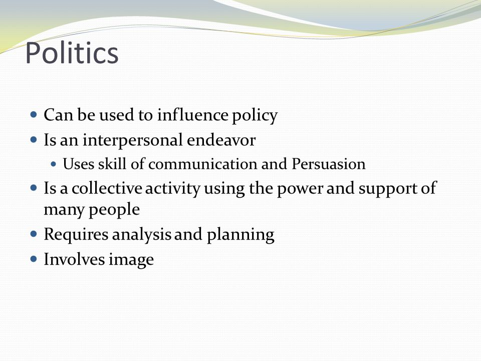 Politics Can be used to influence policy Is an interpersonal endeavor