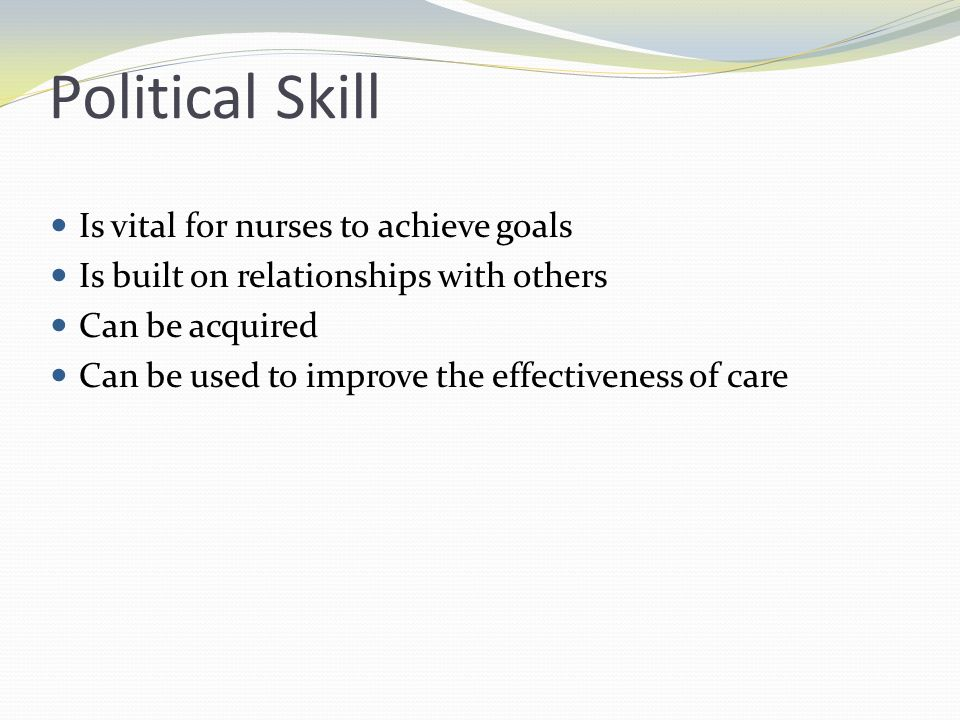 Political Skill Is vital for nurses to achieve goals