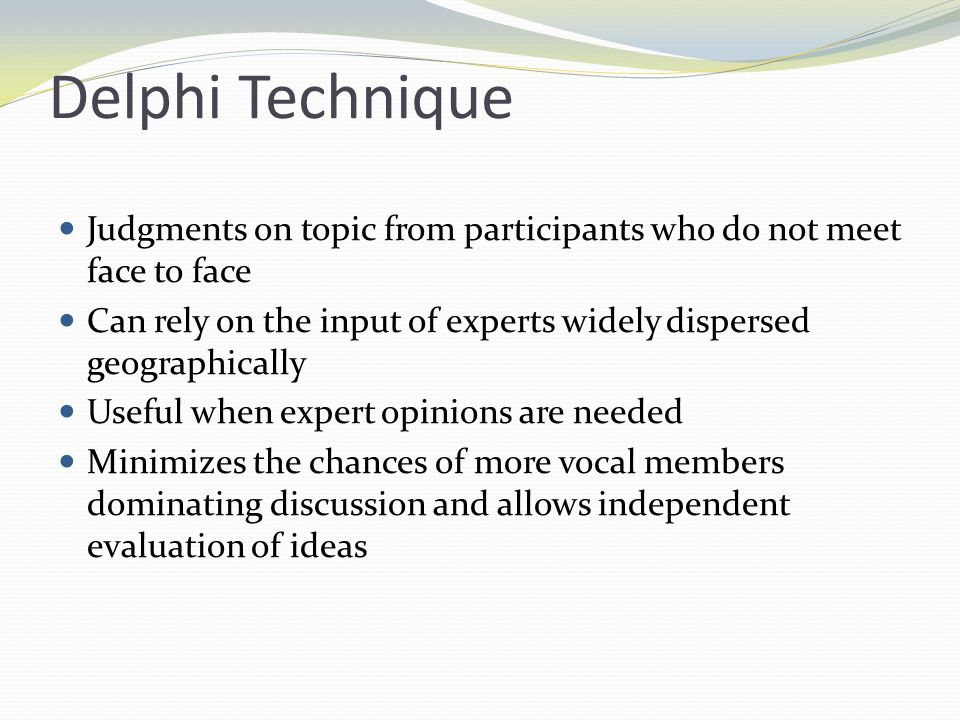 Delphi Technique Judgments on topic from participants who do not meet face to face. Can rely on the input of experts widely dispersed geographically.