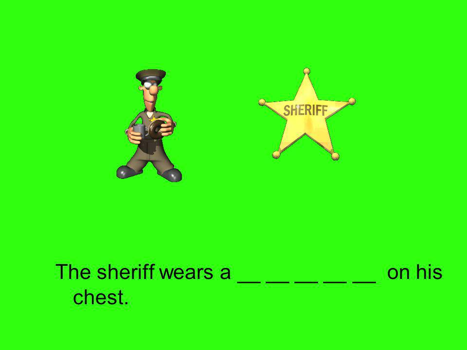 The sheriff wears a __ __ __ __ __ on his chest.