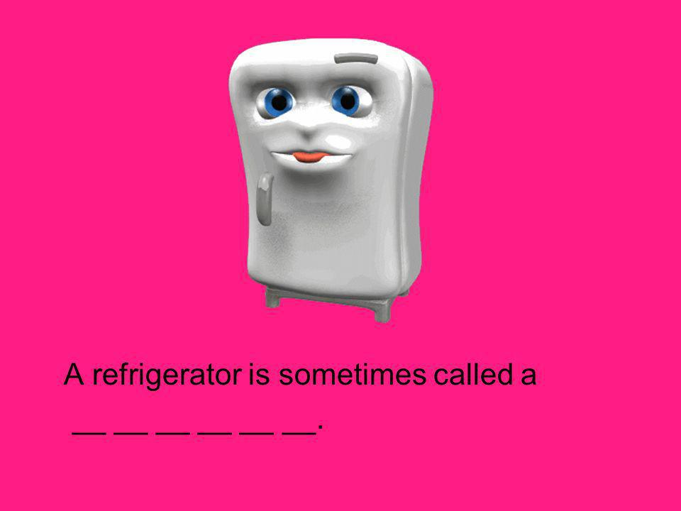 A refrigerator is sometimes called a