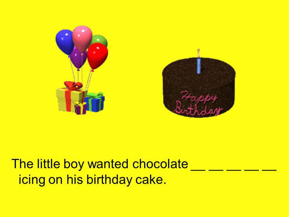 The little boy wanted chocolate __ __ __ __ __ icing on his birthday cake.
