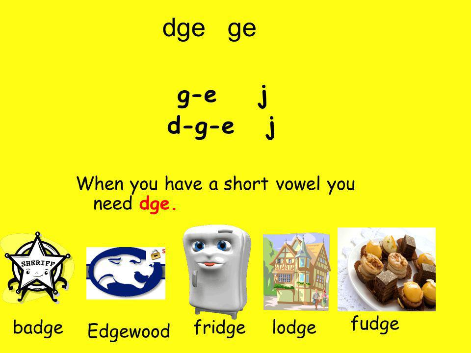 g-e j d-g-e j When you have a short vowel you need dge. fudge badge