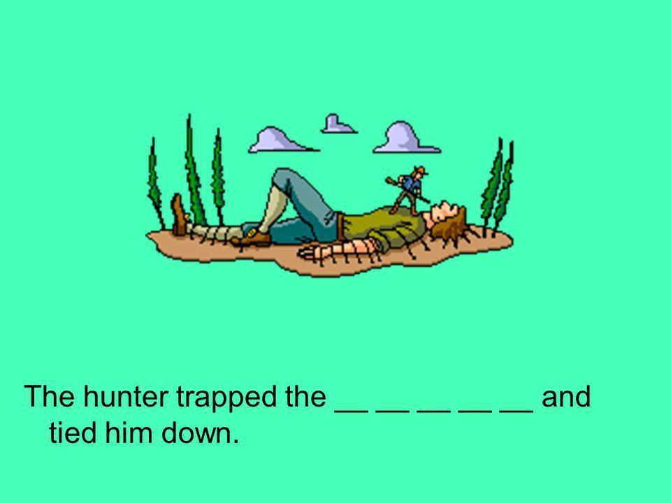 The hunter trapped the __ __ __ __ __ and tied him down.