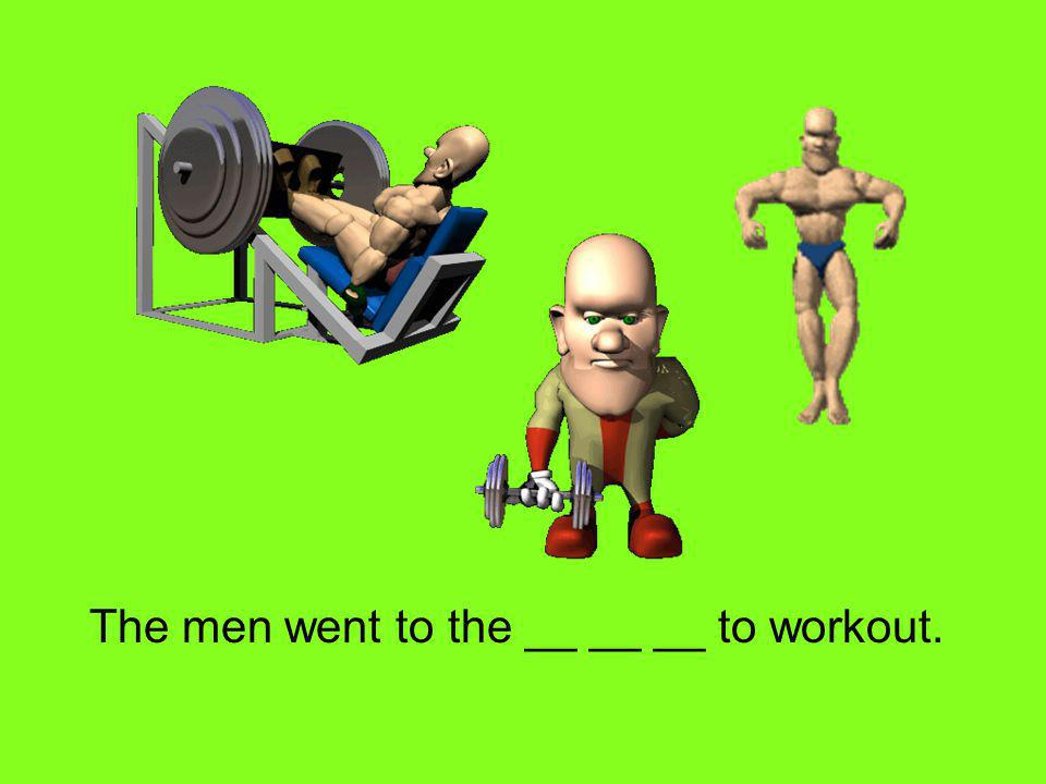 The men went to the __ __ __ to workout.