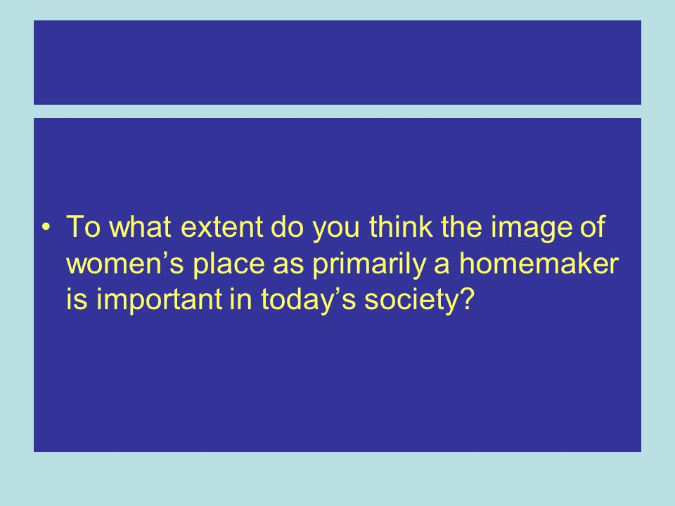 To what extent do you think the image of women's place as primarily a homemaker is important in today's society
