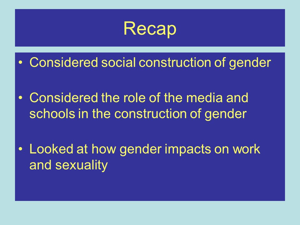 Recap Considered social construction of gender