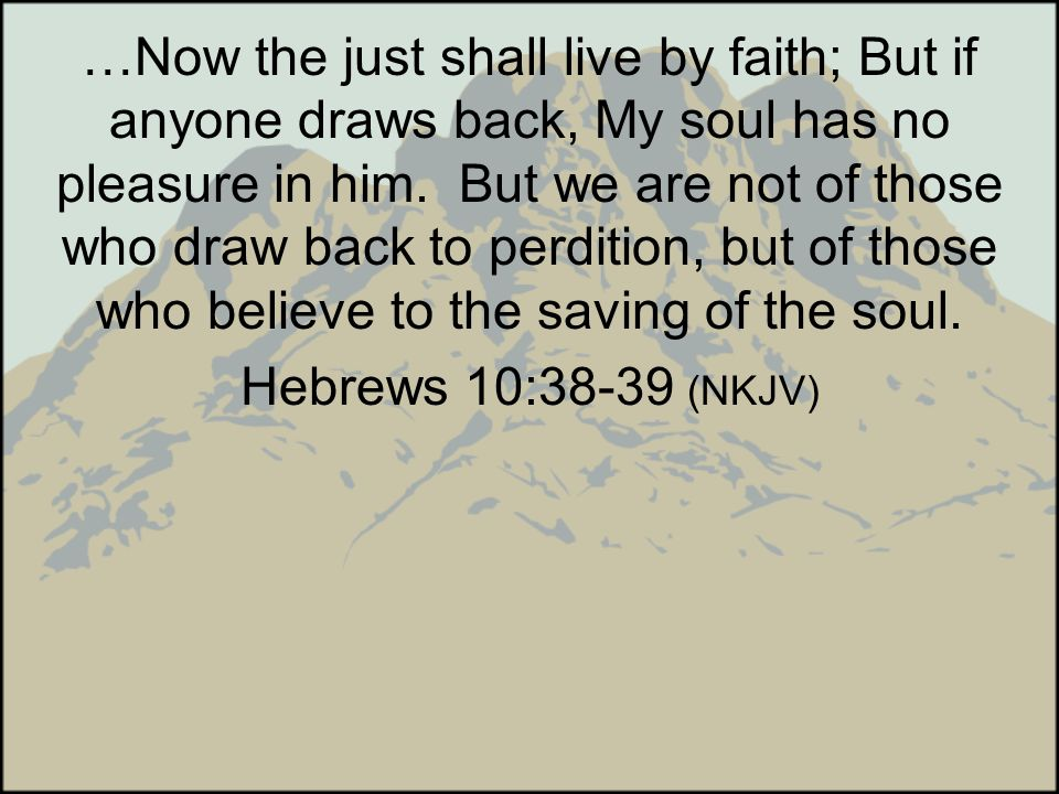 …Now the just shall live by faith; But if anyone draws back, My soul has no pleasure in him. But we are not of those who draw back to perdition, but of those who believe to the saving of the soul.