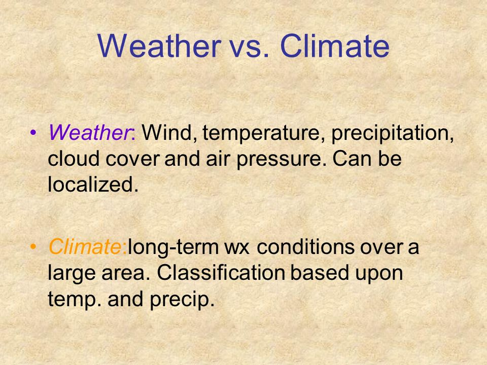 Weather vs. Climate Weather: Wind, temperature, precipitation, cloud cover and air pressure. Can be localized.