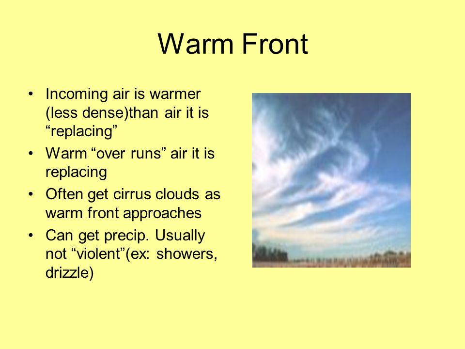 Warm Front Incoming air is warmer (less dense)than air it is replacing Warm over runs air it is replacing.