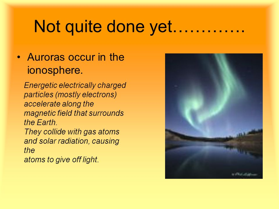 Not quite done yet…………. Auroras occur in the ionosphere.