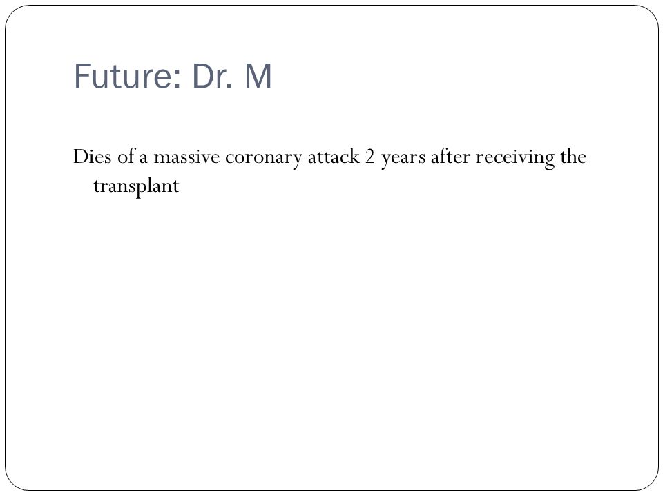 Future: Dr. M Dies of a massive coronary attack 2 years after receiving the transplant