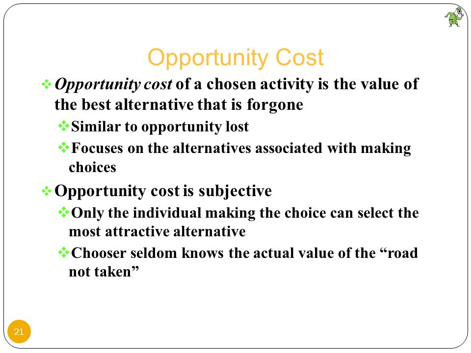 Opportunity Cost Opportunity cost of a chosen activity is the value of the best alternative that is forgone.