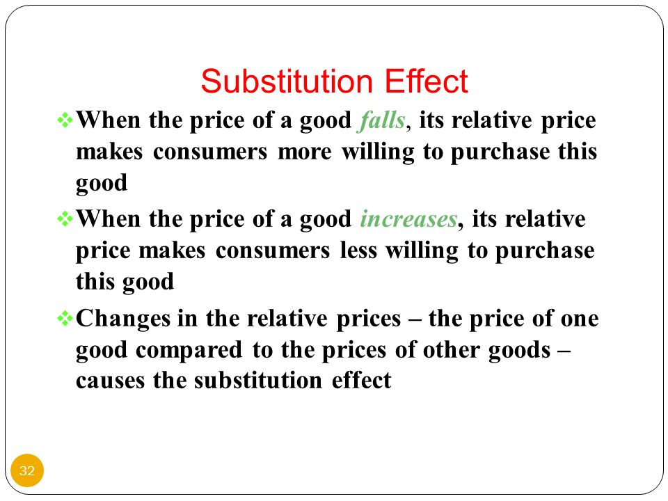 Substitution Effect When the price of a good falls, its relative price makes consumers more willing to purchase this good.