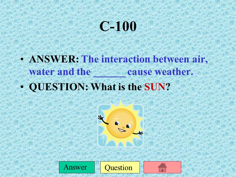 C-100 ANSWER: The interaction between air, water and the ______ cause weather.