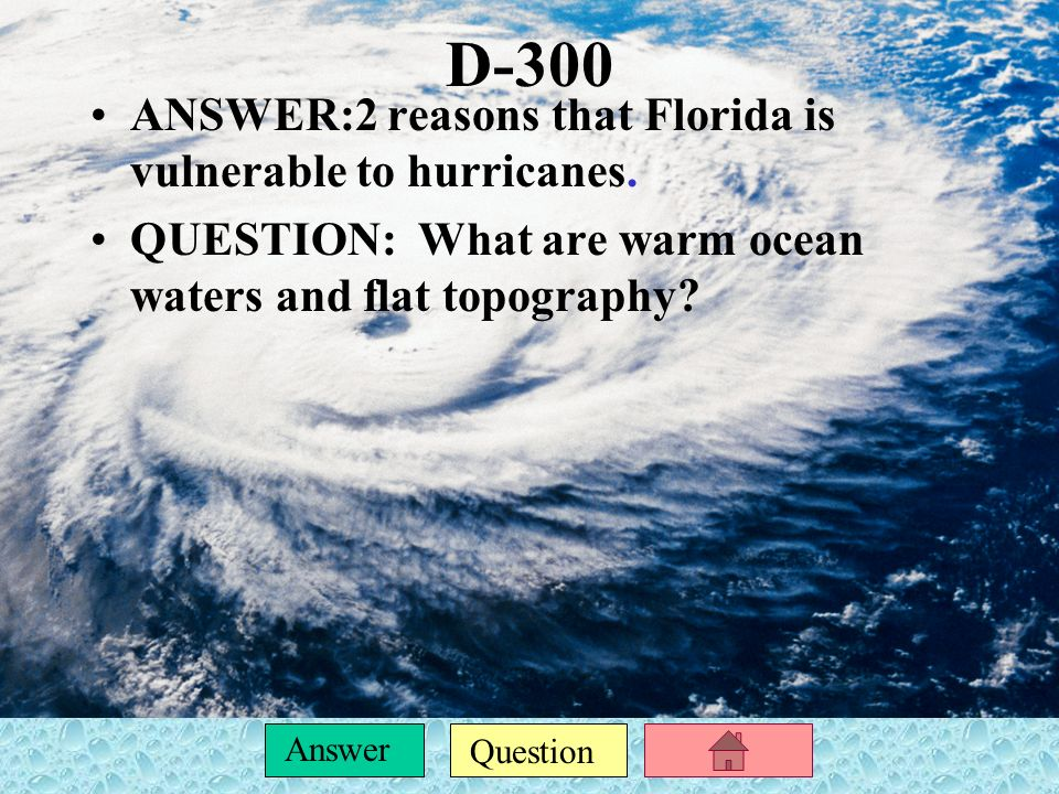D-300 ANSWER:2 reasons that Florida is vulnerable to hurricanes.